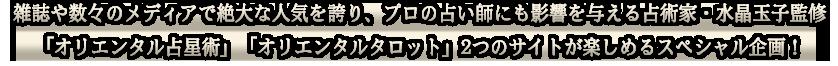 雑誌や数々のメディアで絶大な人気を誇り、プロの占い師にも影響を与える占術家・水晶玉子監修「オリエンタル占星術」「オリエンタルタロット」2つのサイトが楽しめるスペシャル企画!