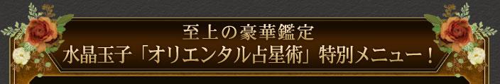 至上の豪華鑑定 水晶玉子「オリエンタル占星術」特別メニュー!